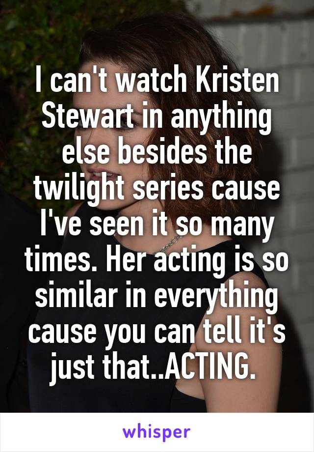 I can't watch Kristen Stewart in anything else besides the twilight series cause I've seen it so many times. Her acting is so similar in everything cause you can tell it's just that..ACTING.
