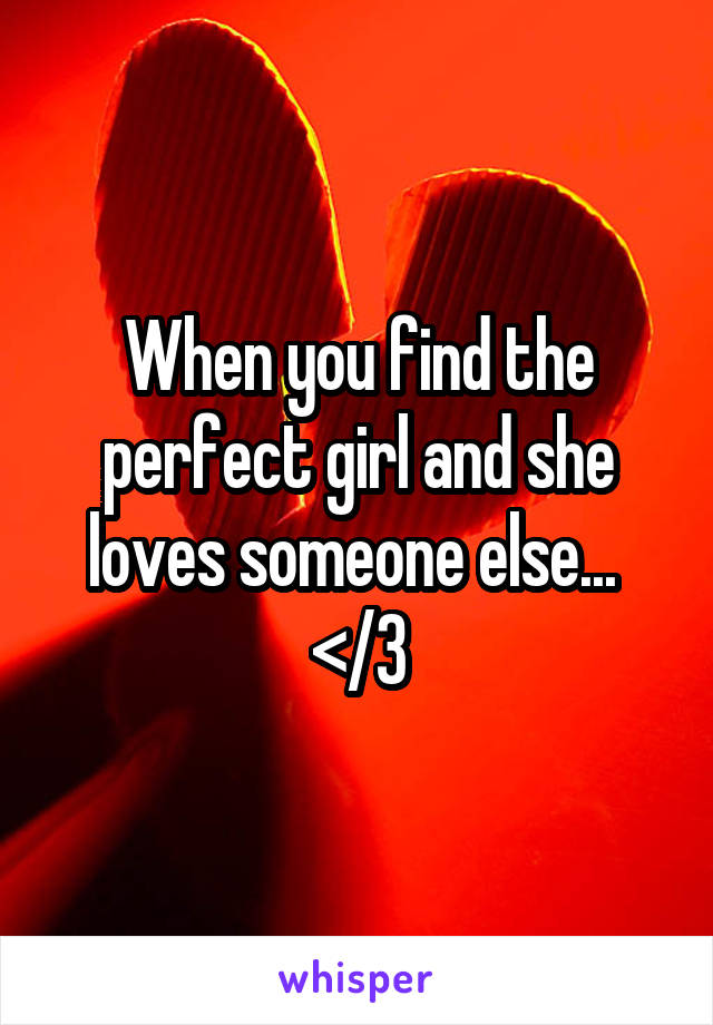 When you find the perfect girl and she loves someone else...  </3