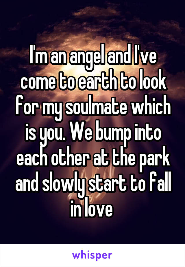 I'm an angel and I've come to earth to look for my soulmate which is you. We bump into each other at the park and slowly start to fall in love