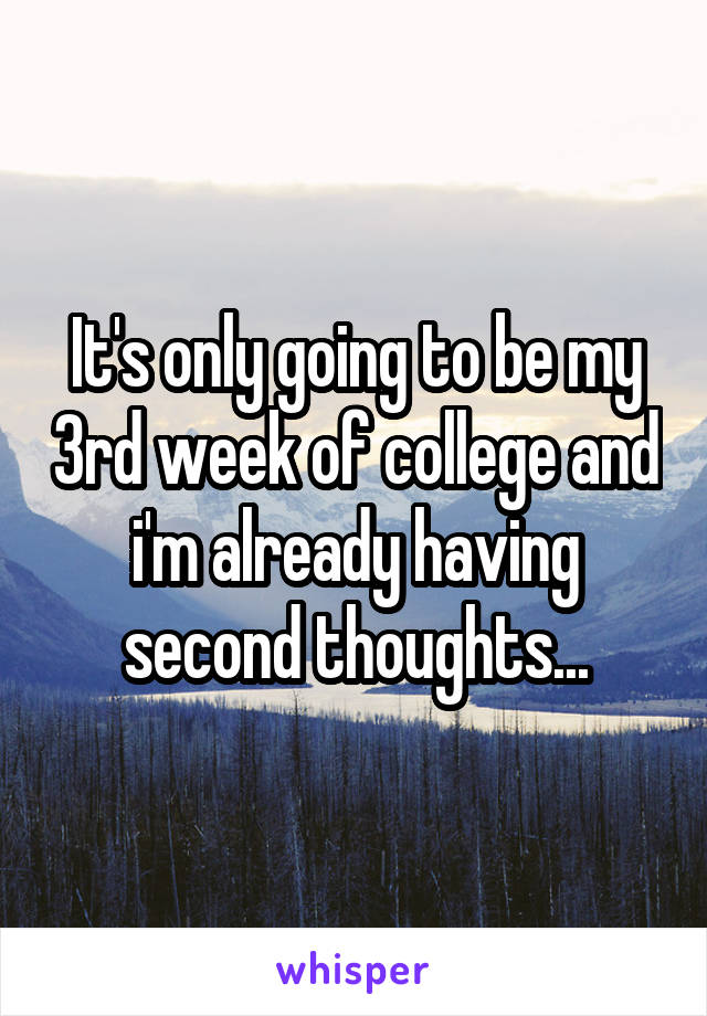 It's only going to be my 3rd week of college and i'm already having second thoughts...