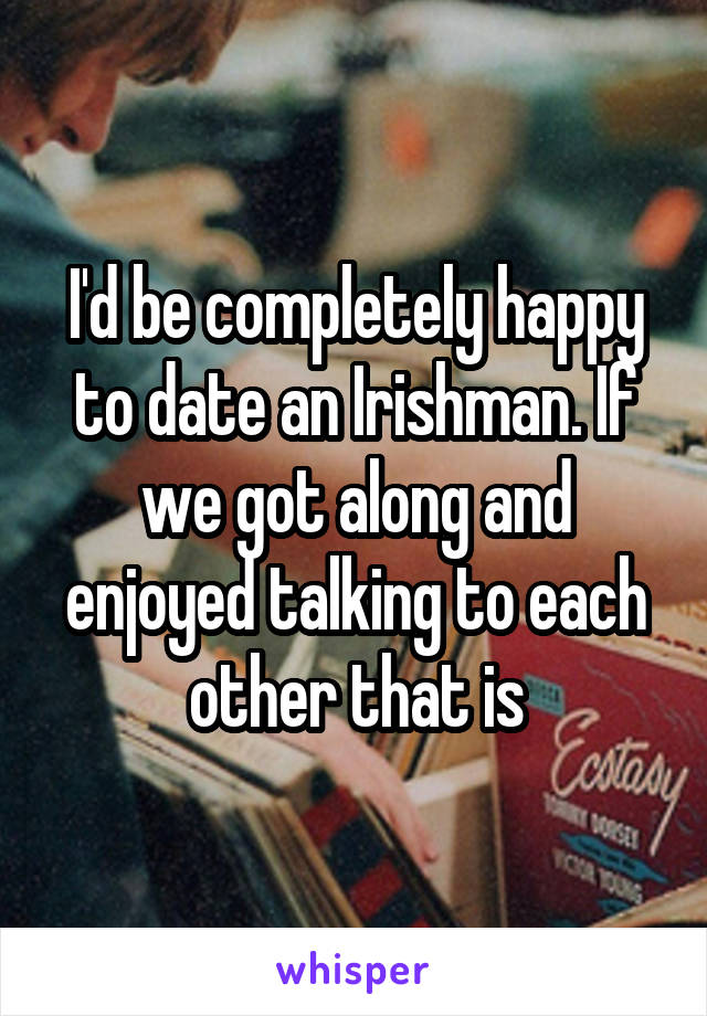 I'd be completely happy to date an Irishman. If we got along and enjoyed talking to each other that is