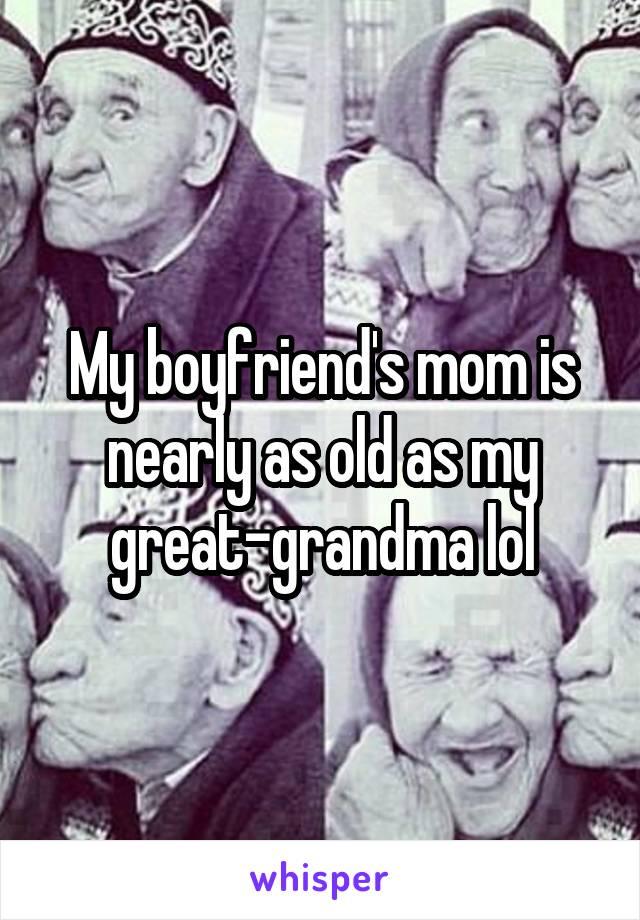 My boyfriend's mom is nearly as old as my great-grandma lol