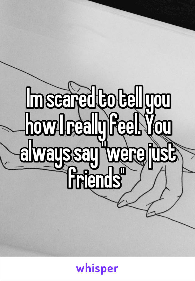 "Im scared to tell you how I really feel. You always say ""were just friends"""