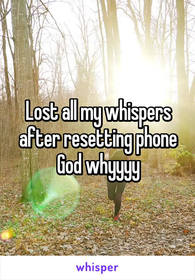 Lost all my whispers after resetting phone God whyyyy