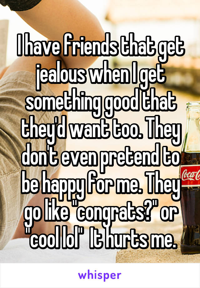 """I have friends that get jealous when I get something good that they'd want too. They don't even pretend to be happy for me. They go like """"congrats?"""" or """"cool lol""""  It hurts me."""