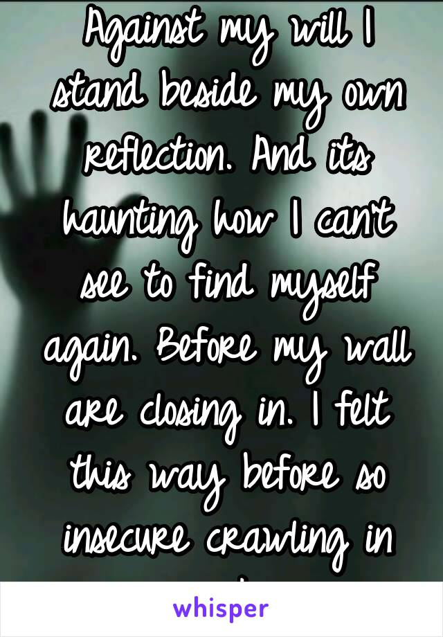Against my will I stand beside my own reflection. And its haunting how I can't see to find myself again. Before my wall are closing in. I felt this way before so insecure crawling in my skin