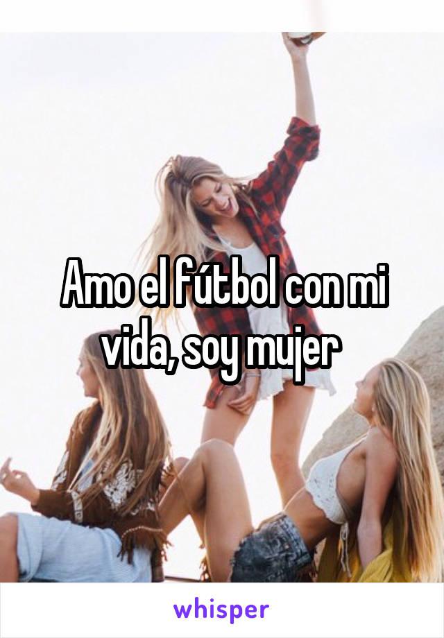 Amo el fútbol con mi vida, soy mujer
