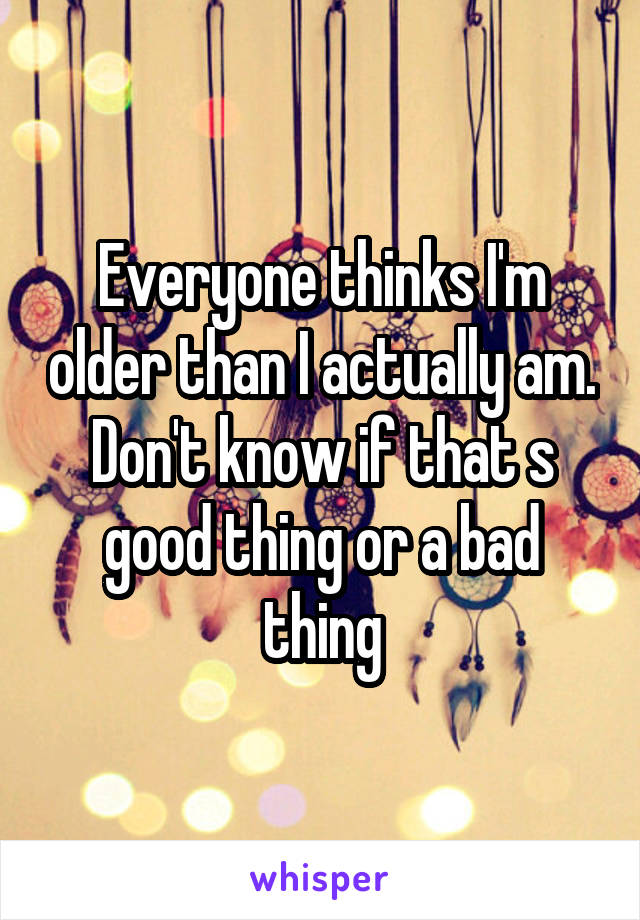 Everyone thinks I'm older than I actually am. Don't know if that s good thing or a bad thing