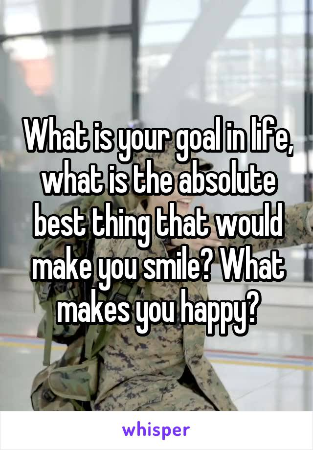 What is your goal in life, what is the absolute best thing that would make you smile? What makes you happy?