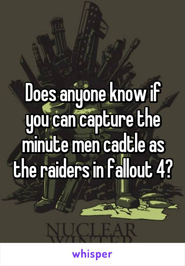 Does anyone know if you can capture the minute men cadtle as the raiders in fallout 4?