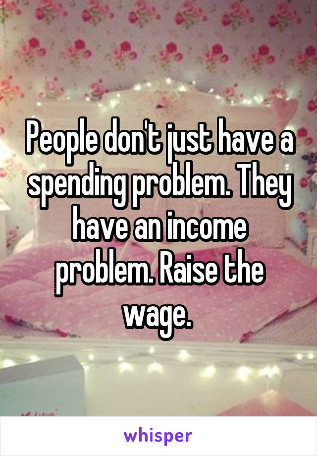 People don't just have a spending problem. They have an income problem. Raise the wage.