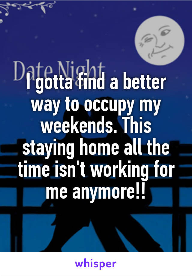 I gotta find a better way to occupy my weekends. This staying home all the time isn't working for me anymore!!
