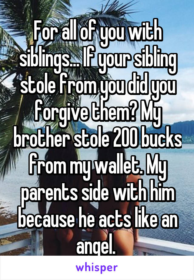 For all of you with siblings... If your sibling stole from you did you forgive them? My brother stole 200 bucks from my wallet. My parents side with him because he acts like an angel.