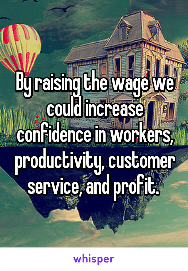 By raising the wage we could increase confidence in workers, productivity, customer service, and profit.