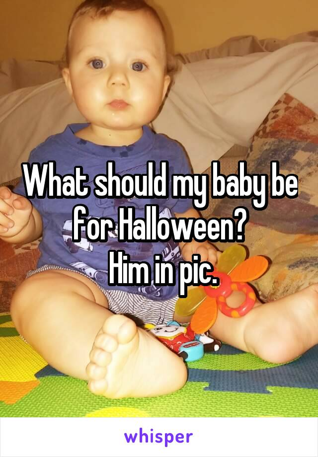 What should my baby be for Halloween?   Him in pic.