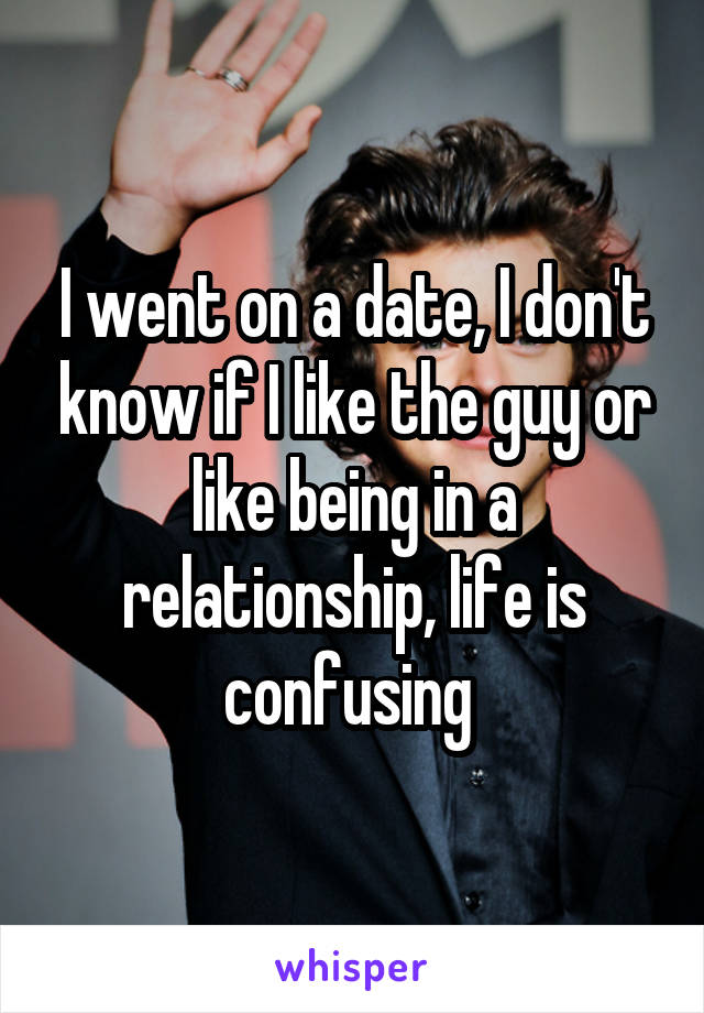 I went on a date, I don't know if I like the guy or like being in a relationship, life is confusing