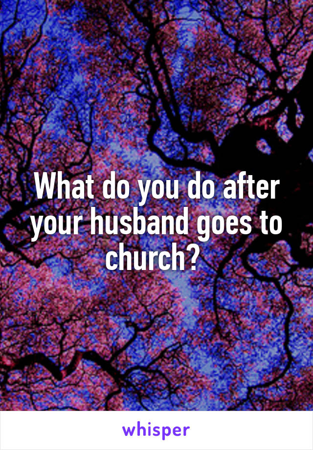What do you do after your husband goes to church?