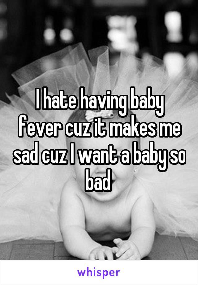 I hate having baby fever cuz it makes me sad cuz I want a baby so bad