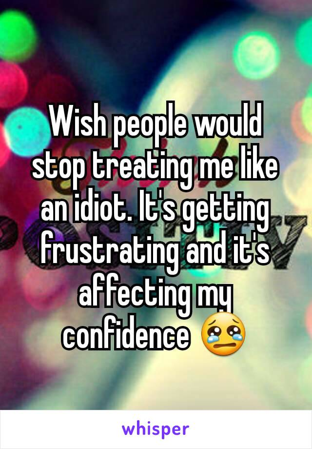 Wish people would stop treating me like an idiot. It's getting frustrating and it's affecting my confidence 😢
