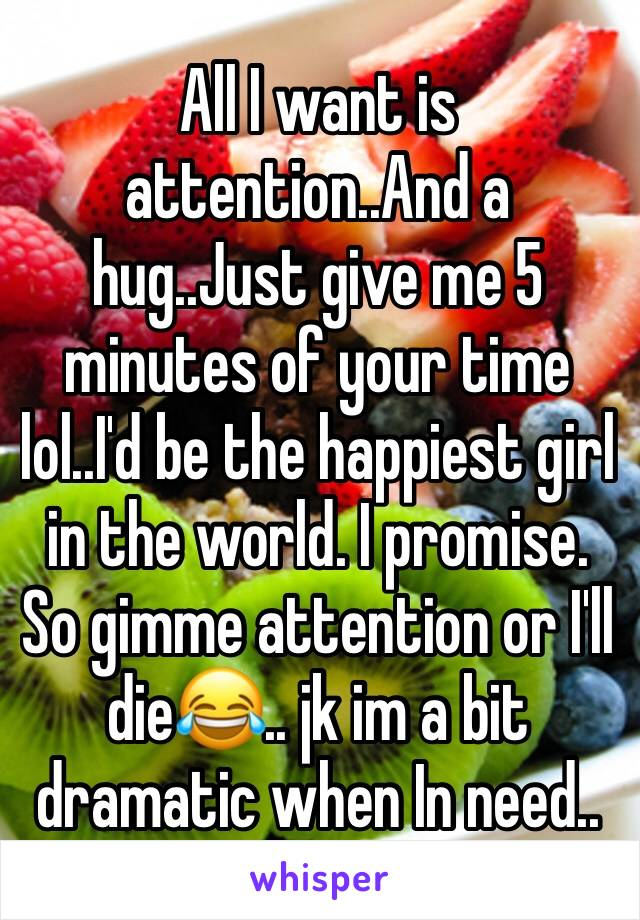 All I want is attention..And a hug..Just give me 5 minutes of your time lol..I'd be the happiest girl in the world. I promise. So gimme attention or I'll die😂.. jk im a bit dramatic when In need..