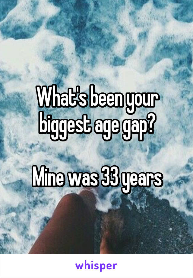 What's been your biggest age gap?  Mine was 33 years