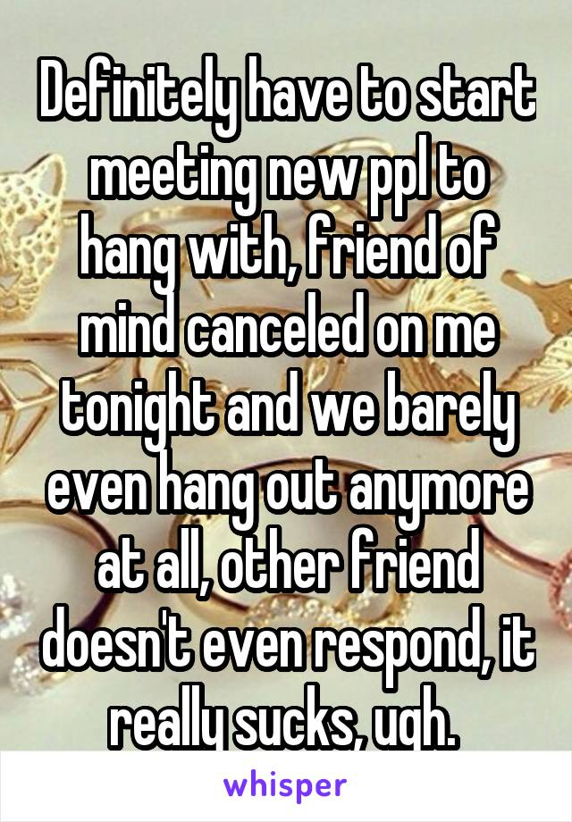 Definitely have to start meeting new ppl to hang with, friend of mind canceled on me tonight and we barely even hang out anymore at all, other friend doesn't even respond, it really sucks, ugh.