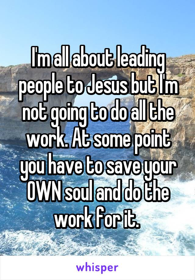 I'm all about leading people to Jesus but I'm not going to do all the work. At some point you have to save your OWN soul and do the work for it.
