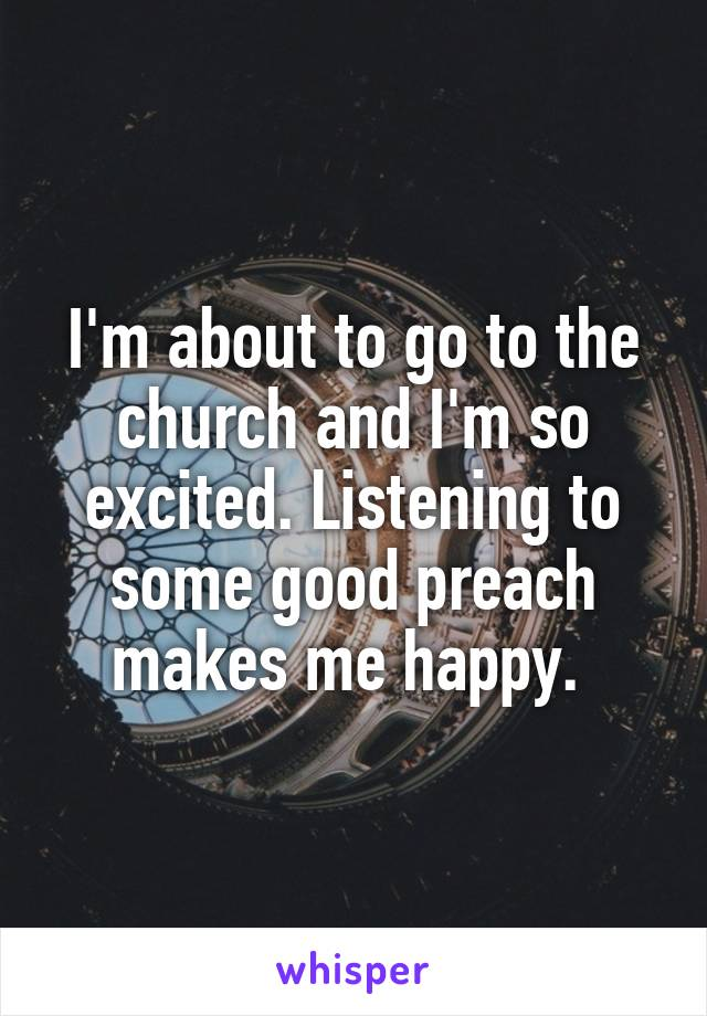 I'm about to go to the church and I'm so excited. Listening to some good preach makes me happy.