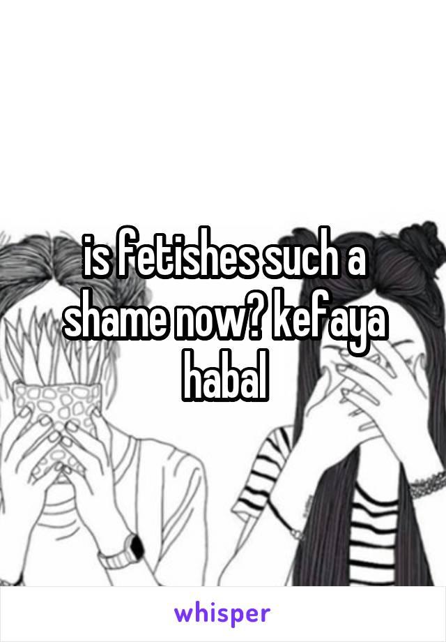 is fetishes such a shame now? kefaya habal