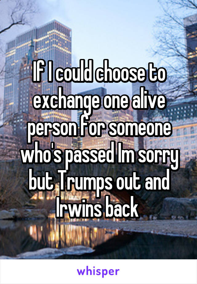 If I could choose to exchange one alive person for someone who's passed Im sorry but Trumps out and Irwins back