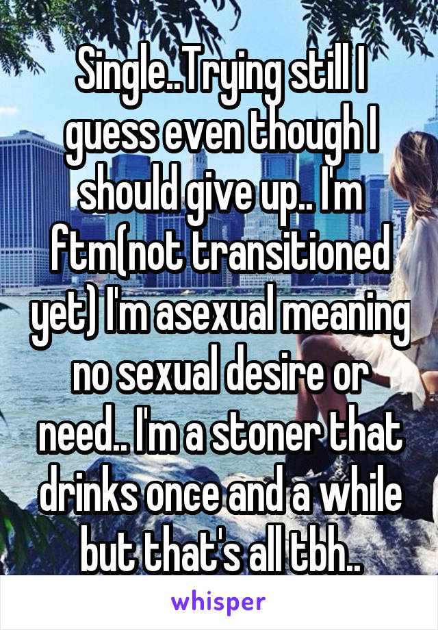 Single..Trying still I guess even though I should give up.. I'm ftm(not transitioned yet) I'm asexual meaning no sexual desire or need.. I'm a stoner that drinks once and a while but that's all tbh..