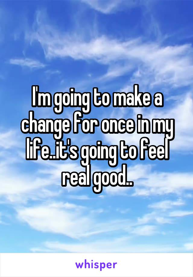 I'm going to make a change for once in my life..it's going to feel real good..
