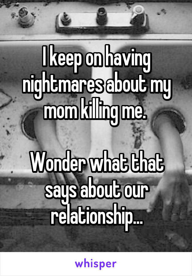 I keep on having nightmares about my mom killing me.   Wonder what that says about our relationship...