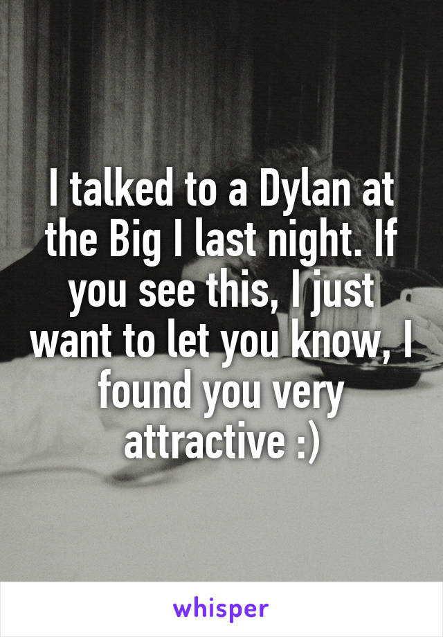 I talked to a Dylan at the Big I last night. If you see this, I just want to let you know, I found you very attractive :)