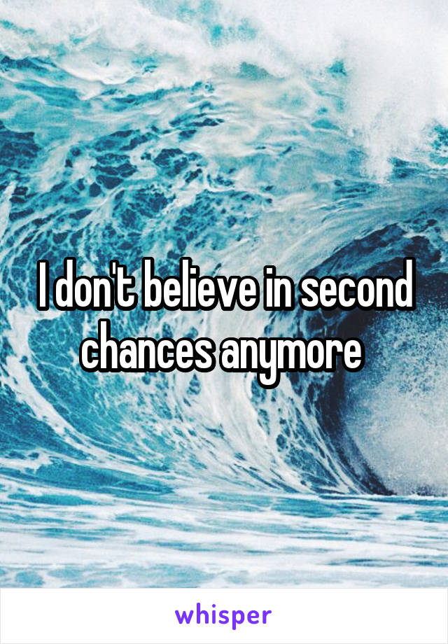 I don't believe in second chances anymore