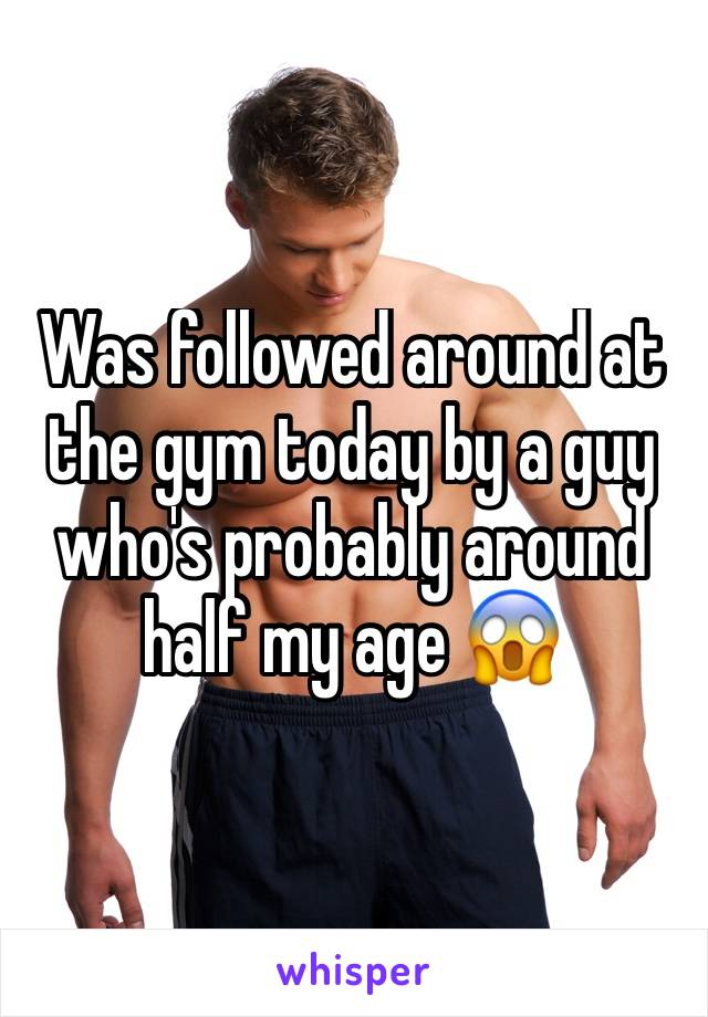 Was followed around at the gym today by a guy who's probably around half my age 😱