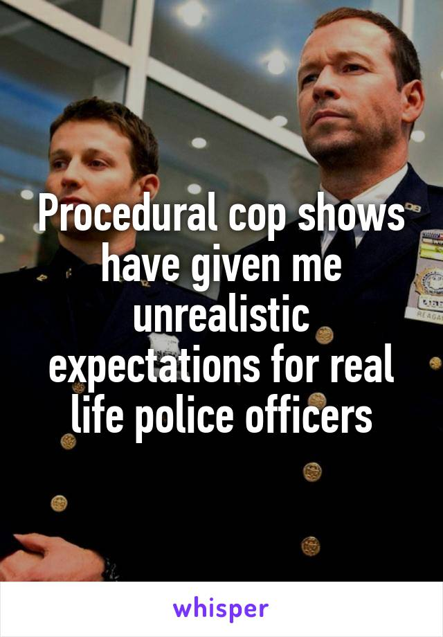 Procedural cop shows have given me unrealistic expectations for real life police officers