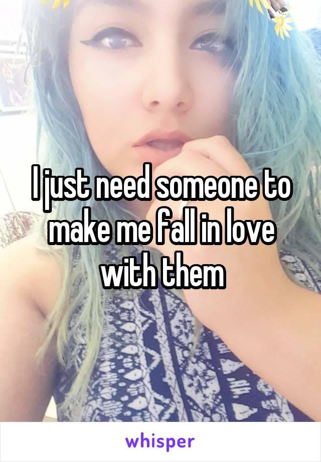I just need someone to make me fall in love with them