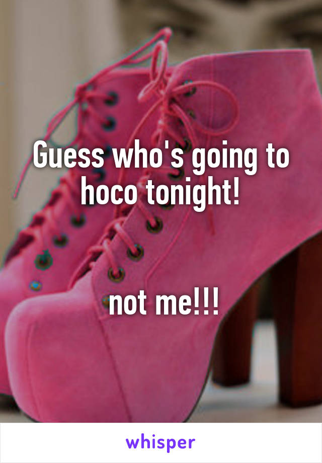 Guess who's going to hoco tonight!    not me!!!