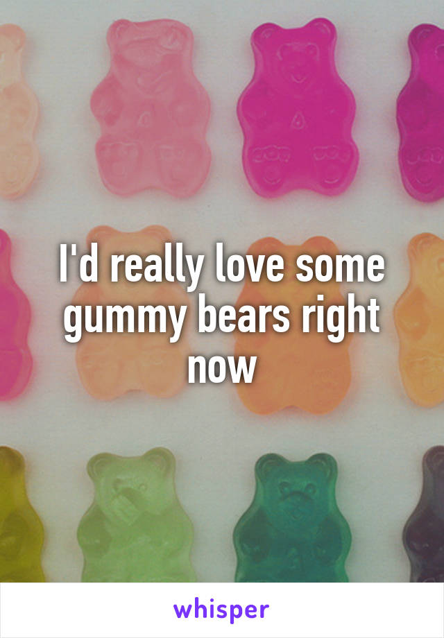 I'd really love some gummy bears right now