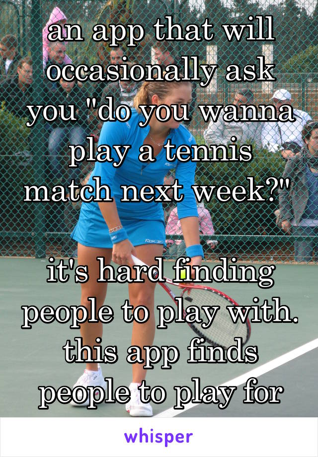 """an app that will occasionally ask you """"do you wanna play a tennis match next week?""""   it's hard finding people to play with. this app finds people to play for you"""