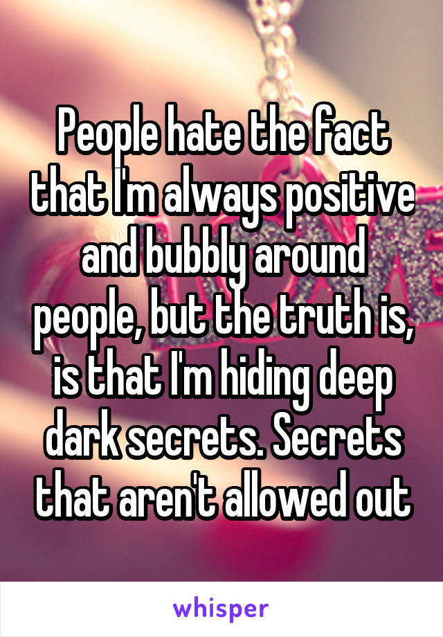 People hate the fact that I'm always positive and bubbly around people, but the truth is, is that I'm hiding deep dark secrets. Secrets that aren't allowed out