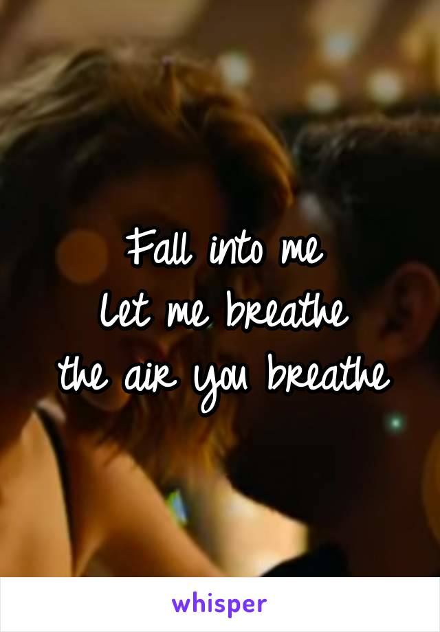 Fall into me Let me breathe the air you breathe
