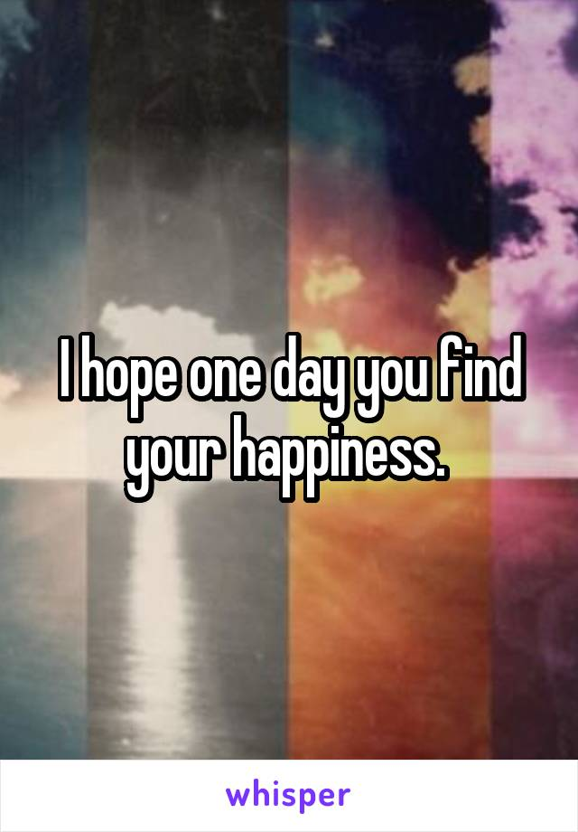 I hope one day you find your happiness.