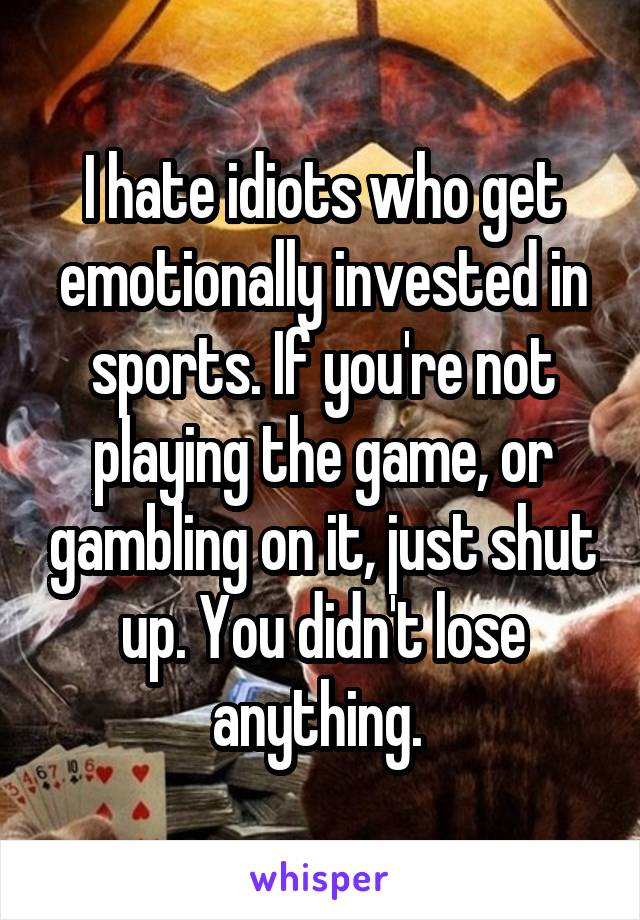 I hate idiots who get emotionally invested in sports. If you're not playing the game, or gambling on it, just shut up. You didn't lose anything.