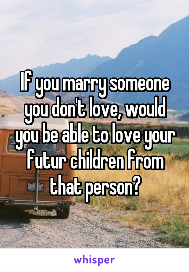 If you marry someone you don't love, would you be able to love your futur children from that person?