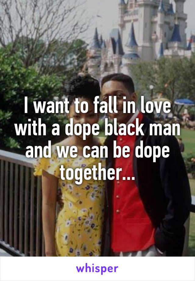 I want to fall in love with a dope black man and we can be dope together...