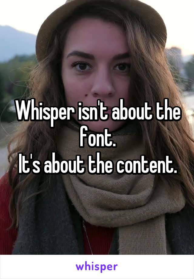 Whisper isn't about the font. It's about the content.