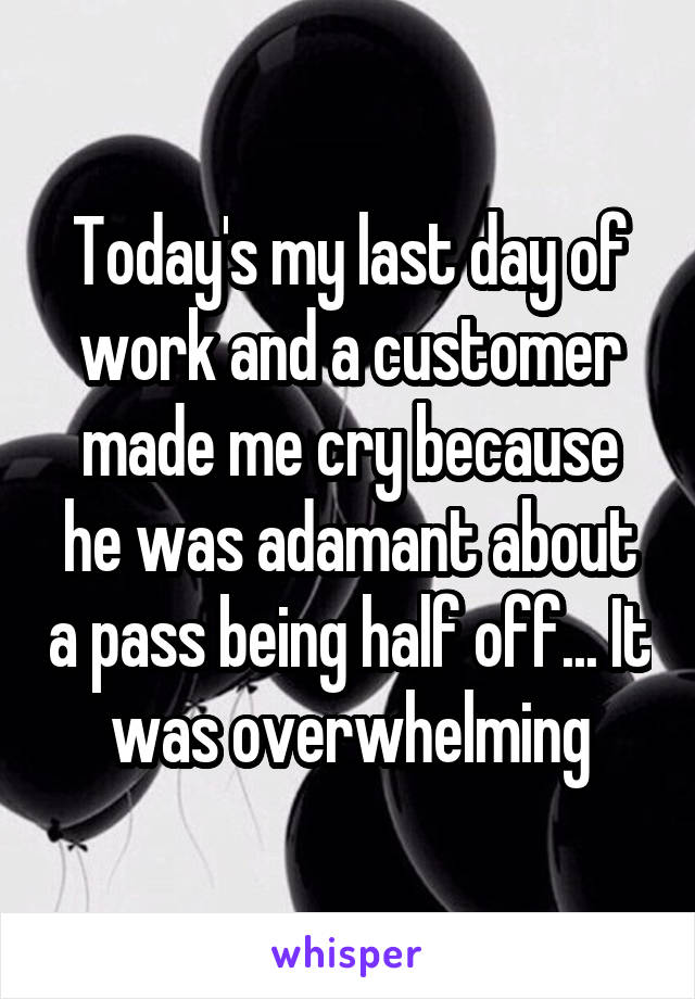 Today's my last day of work and a customer made me cry because he was adamant about a pass being half off... It was overwhelming