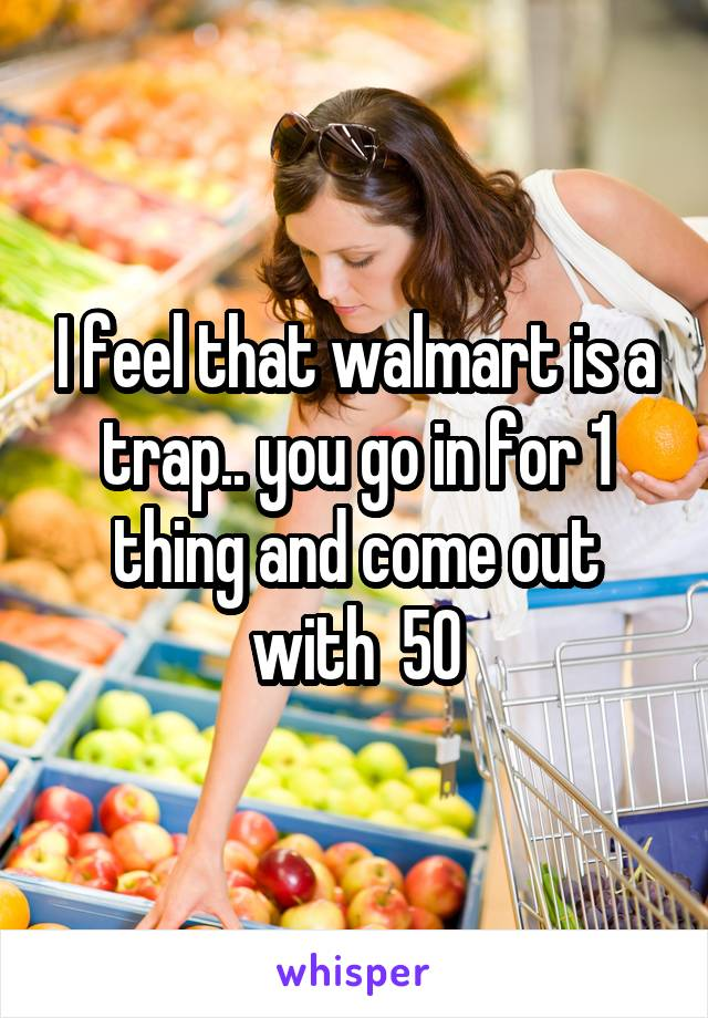 I feel that walmart is a trap.. you go in for 1 thing and come out with  50